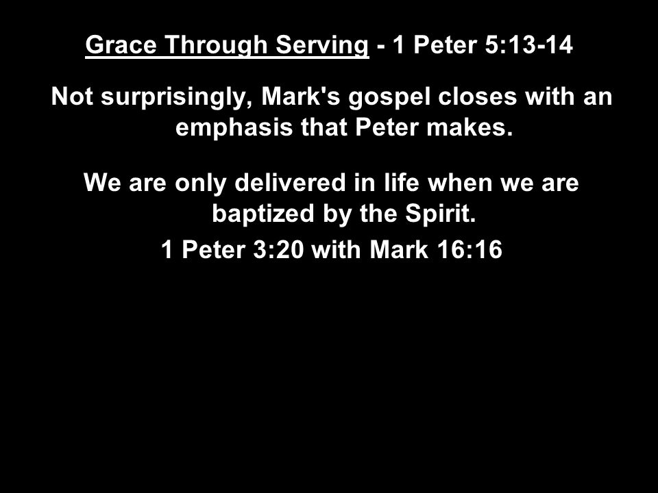 Grace Through Serving - 1 Peter 5:13-14 Not surprisingly, Mark s gospel closes with an emphasis that Peter makes.