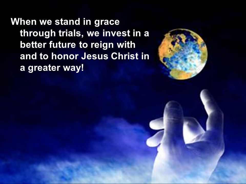 When we stand in grace through trials, we invest in a better future to reign with and to honor Jesus Christ in a greater way!