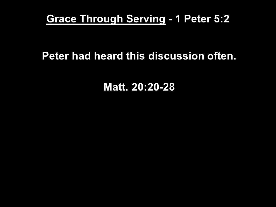 Grace Through Serving - 1 Peter 5:2 Peter had heard this discussion often. Matt. 20:20-28