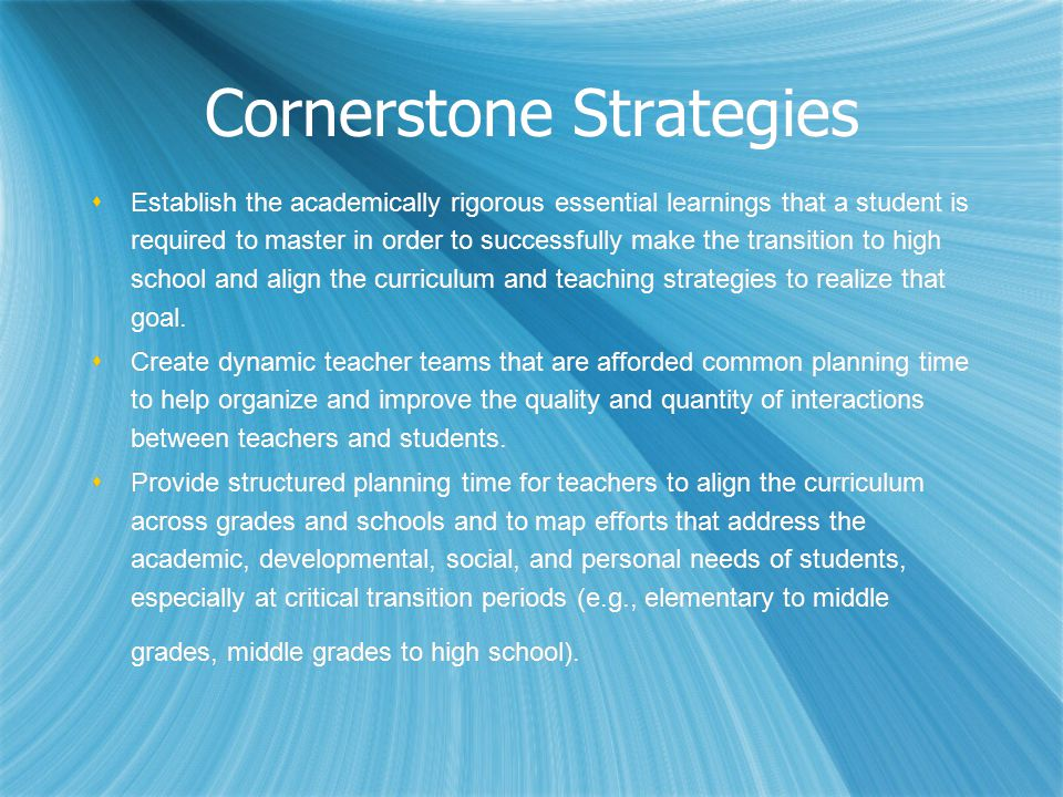 Cornerstone Strategies  Establish the academically rigorous essential learnings that a student is required to master in order to successfully make the transition to high school and align the curriculum and teaching strategies to realize that goal.