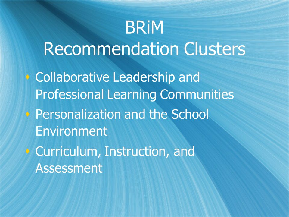 BRiM Recommendation Clusters  Collaborative Leadership and Professional Learning Communities  Personalization and the School Environment  Curriculum, Instruction, and Assessment  Collaborative Leadership and Professional Learning Communities  Personalization and the School Environment  Curriculum, Instruction, and Assessment