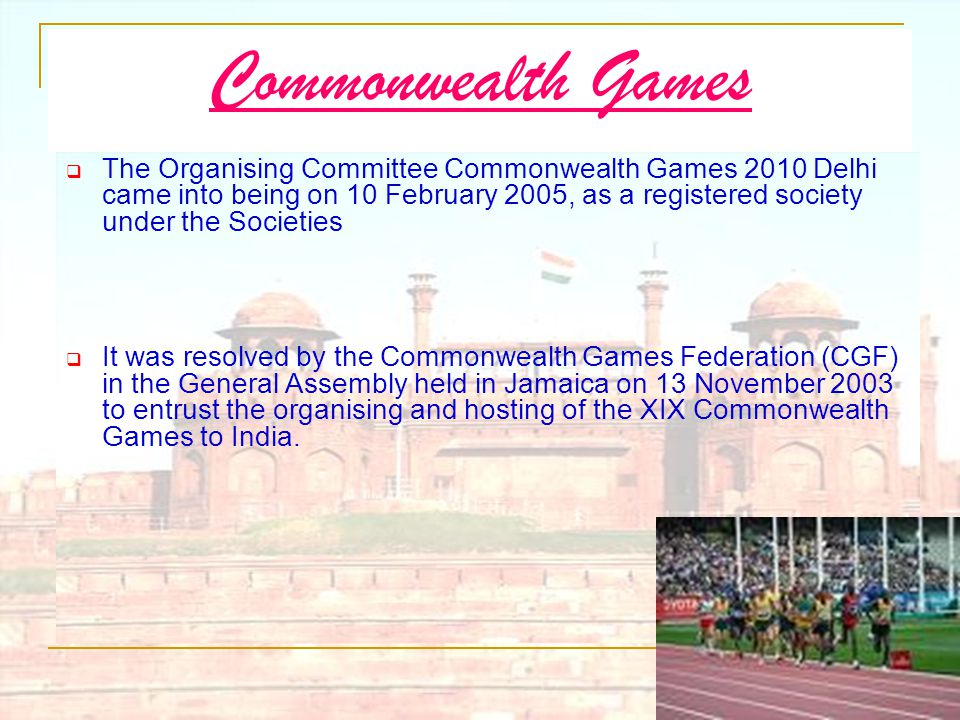 Commonwealth Games  The Organising Committee Commonwealth Games 2010 Delhi came into being on 10 February 2005, as a registered society under the Soc