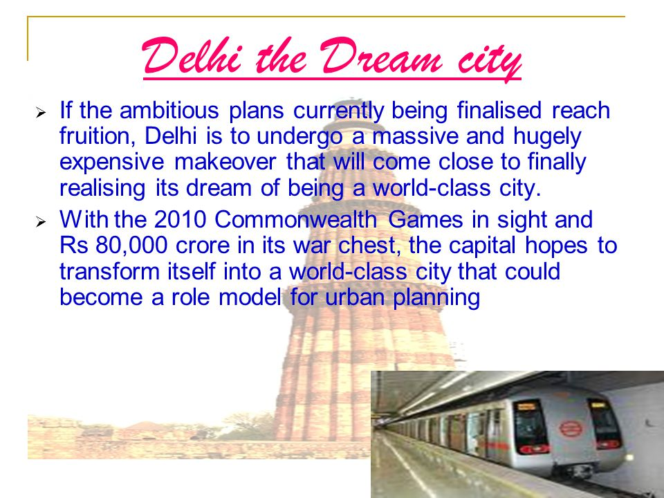  If the ambitious plans currently being finalised reach fruition, Delhi is to undergo a massive and hugely expensive makeover that will come close to