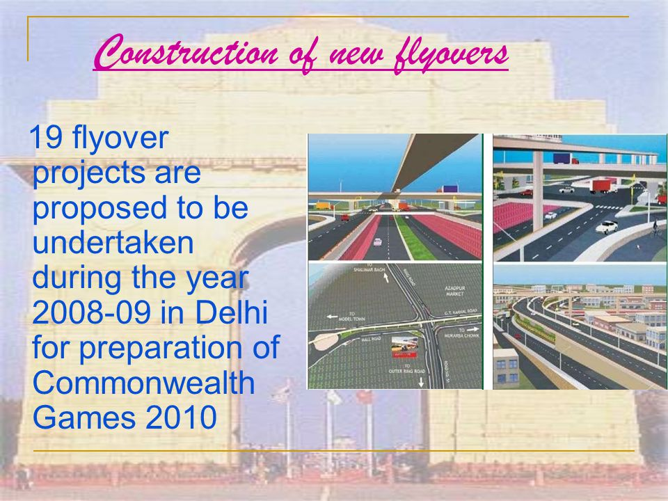 Construction of new flyovers 19 flyover projects are proposed to be undertaken during the year 2008-09 in Delhi for preparation of Commonwealth Games 2010