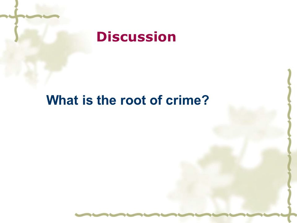  Have you ever talked about the crime problem? When others talk about it, what jumps into your mind?  What reasons may lead people to crimes?  Do y