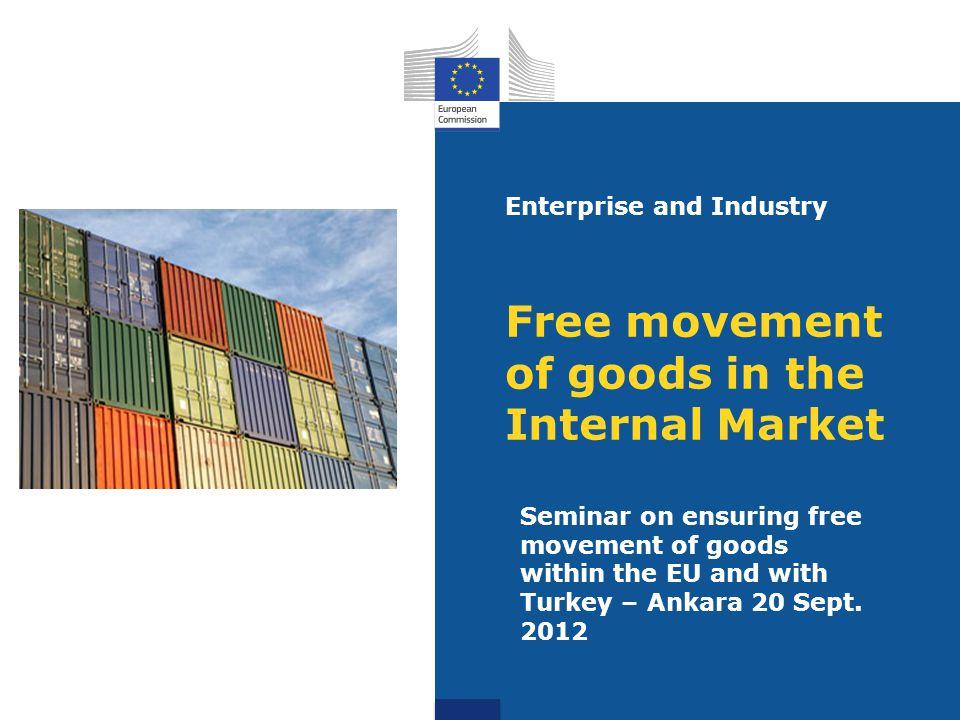 Free movement of goods in the Internal Market Seminar on ensuring free movement of goods within the EU and with Turkey – Ankara 20 Sept. 2012 Enterpri