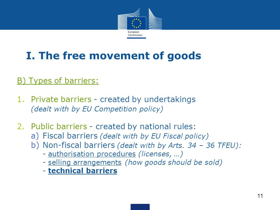 11 I. The free movement of goods B) Types of barriers: 1.Private barriers - created by undertakings (dealt with by EU Competition policy) 2.Public bar