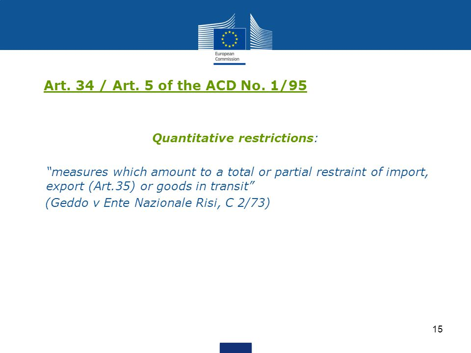 """15 Art. 34 / Art. 5 of the ACD No. 1/95 Quantitative restrictions: """"measures which amount to a total or partial restraint of import, export (Art.35) o"""
