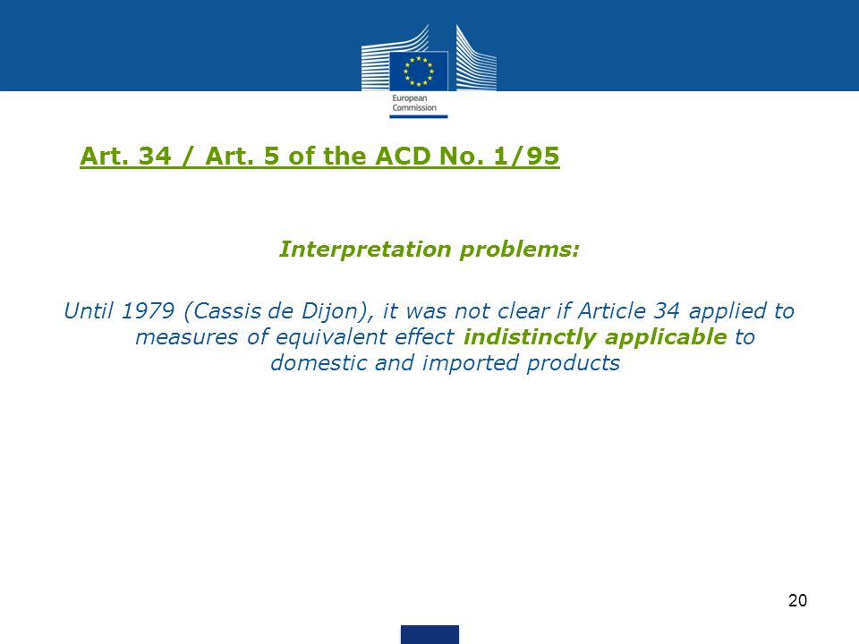 20 Art. 34 / Art. 5 of the ACD No. 1/95 Interpretation problems: Until 1979 (Cassis de Dijon), it was not clear if Article 34 applied to measures of e