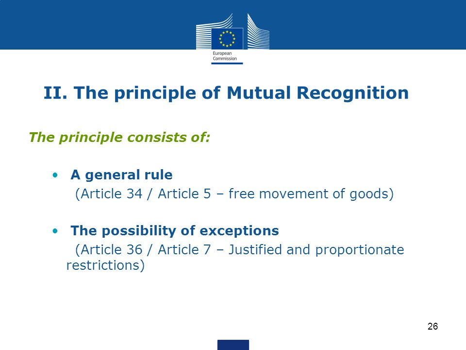 26 II. The principle of Mutual Recognition The principle consists of: A general rule (Article 34 / Article 5 – free movement of goods) The possibility