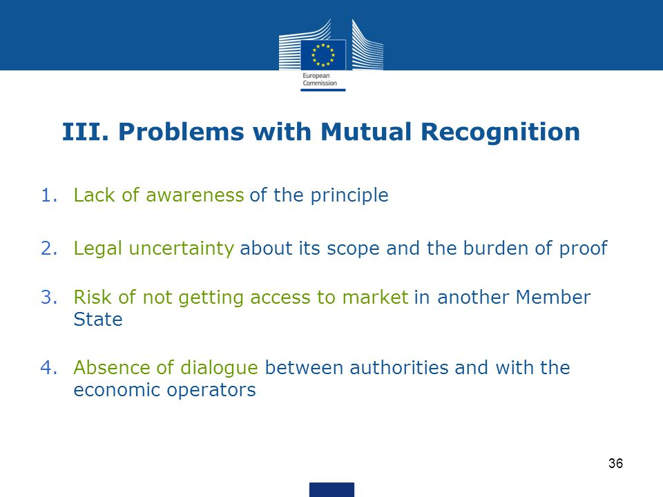 36 III. Problems with Mutual Recognition 1.Lack of awareness of the principle 2.Legal uncertainty about its scope and the burden of proof 3.Risk of no