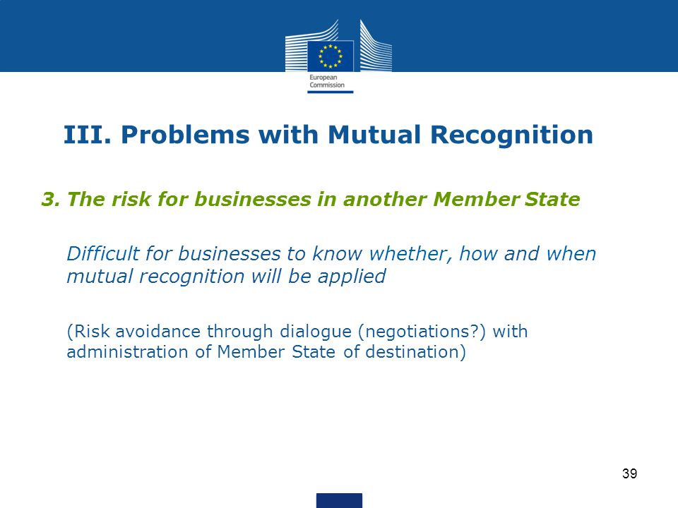 39 III. Problems with Mutual Recognition 3.The risk for businesses in another Member State Difficult for businesses to know whether, how and when mutu