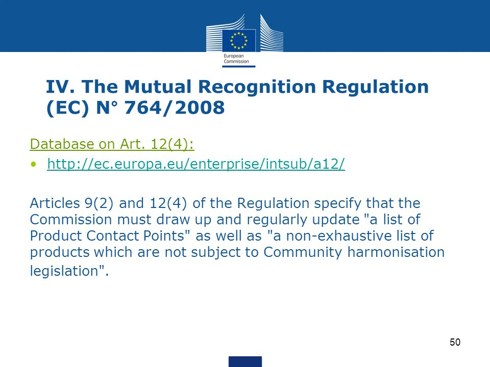 50 IV. The Mutual Recognition Regulation (EC) N° 764/2008 Database on Art. 12(4): http://ec.europa.eu/enterprise/intsub/a12/ Articles 9(2) and 12(4) o