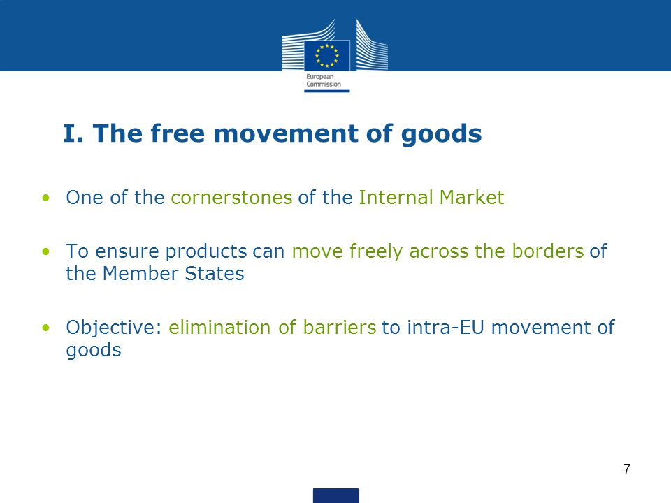 7 I. The free movement of goods One of the cornerstones of the Internal Market To ensure products can move freely across the borders of the Member Sta