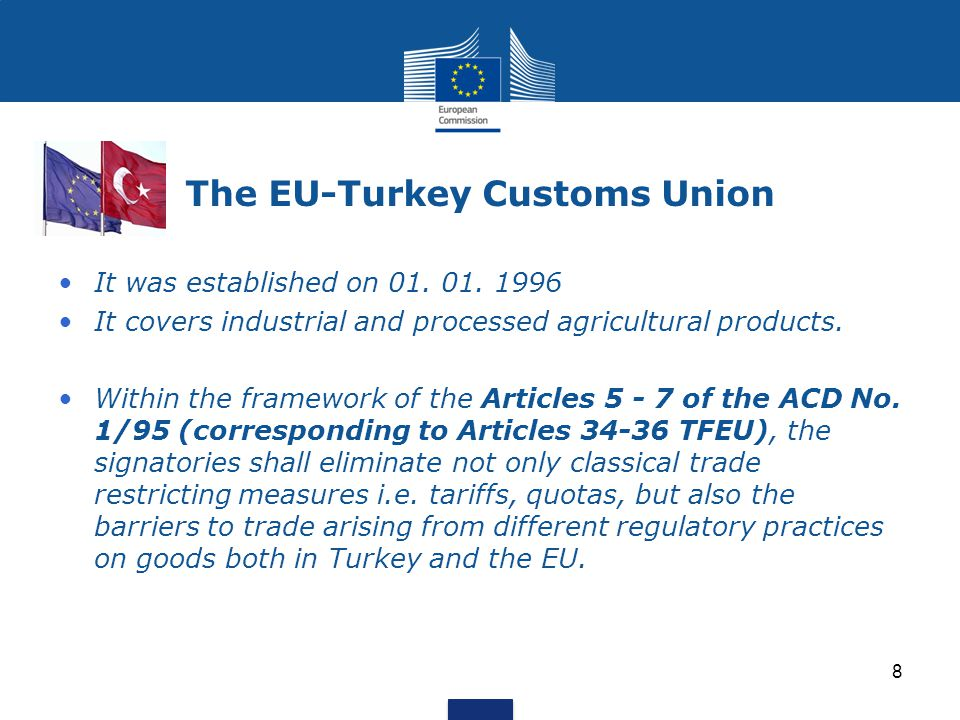 The EU-Turkey Customs Union It was established on 01. 01. 1996 It covers industrial and processed agricultural products. Within the framework of the A