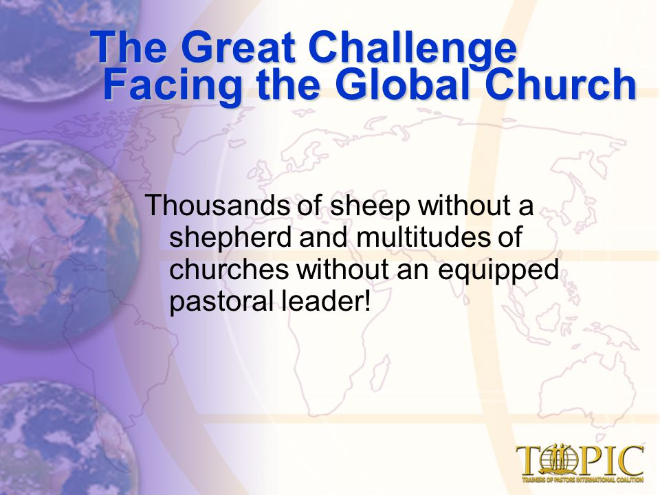 The Great Challenge Facing the Global Church Thousands of sheep without a shepherd and multitudes of churches without an equipped pastoral leader!