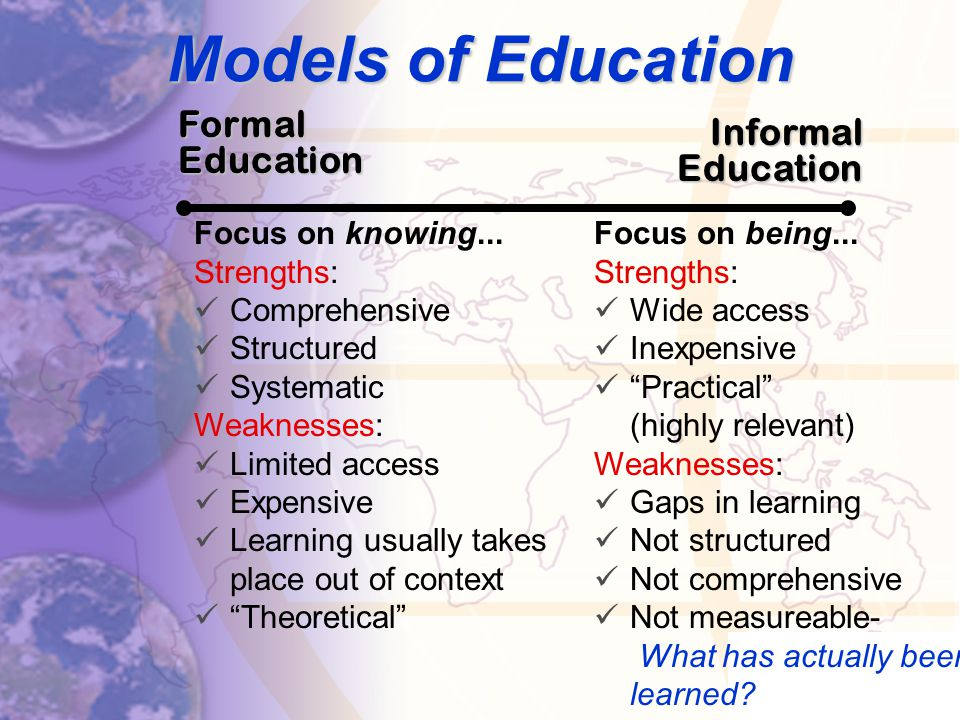 Models of Education Formal Education Informal Education Focus on knowing...