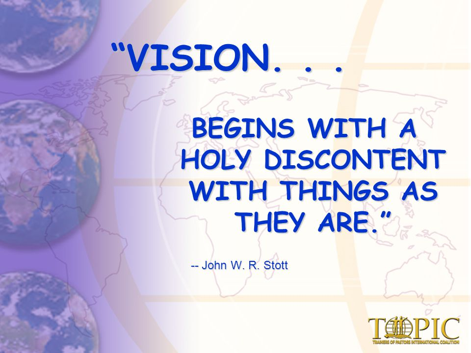 VISION... BEGINS WITH A HOLY DISCONTENT WITH THINGS AS THEY ARE. -- John W.