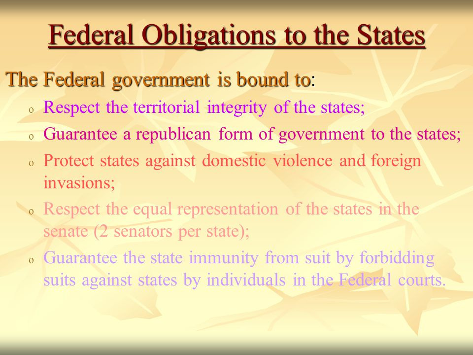 Federal Obligations to the States The Federal government is bound to: ooRooRespect the territorial integrity of the states; ooGooGuarantee a republican form of government to the states; ooPooProtect states against domestic violence and foreign invasions; ooRooRespect the equal representation of the states in the senate (2 senators per state); ooGooGuarantee the state immunity from suit by forbidding suits against states by individuals in the Federal courts.