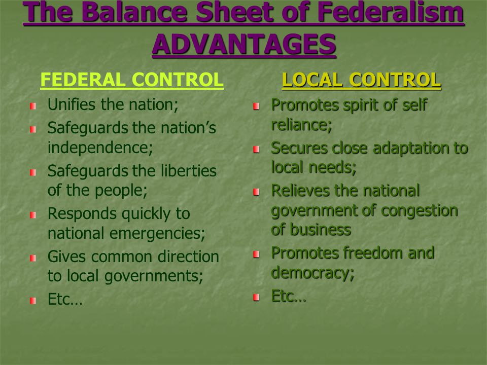 The Balance Sheet of Federalism ADVANTAGES FEDERAL CONTROL Unifies the nation; Safeguards the nation's independence; Safeguards the liberties of the people; Responds quickly to national emergencies; Gives common direction to local governments; Etc… LOCAL CONTROL Promotes spirit of self reliance; Secures close adaptation to local needs; Relieves the national government of congestion of business Promotes freedom and democracy; Etc…