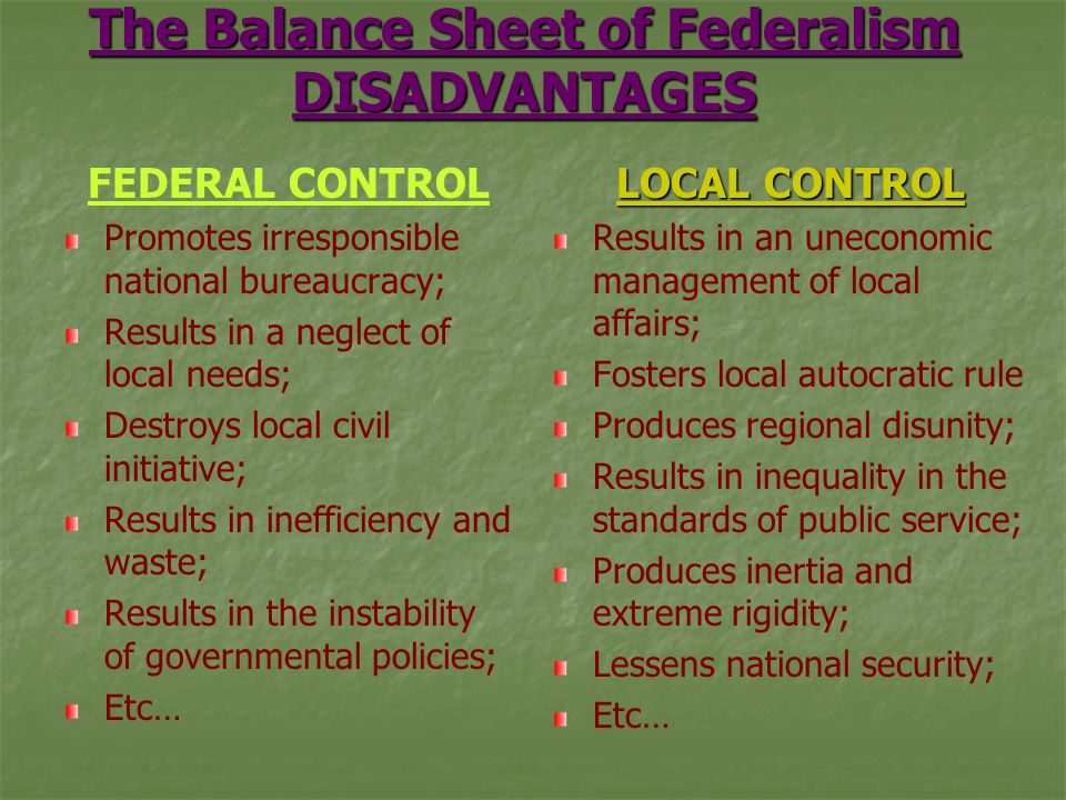 The Balance Sheet of Federalism DISADVANTAGES FEDERAL CONTROL Promotes irresponsible national bureaucracy; Results in a neglect of local needs; Destroys local civil initiative; Results in inefficiency and waste; Results in the instability of governmental policies; Etc… LOCAL CONTROL Results in an uneconomic management of local affairs; Fosters local autocratic rule Produces regional disunity; Results in inequality in the standards of public service; Produces inertia and extreme rigidity; Lessens national security; Etc…