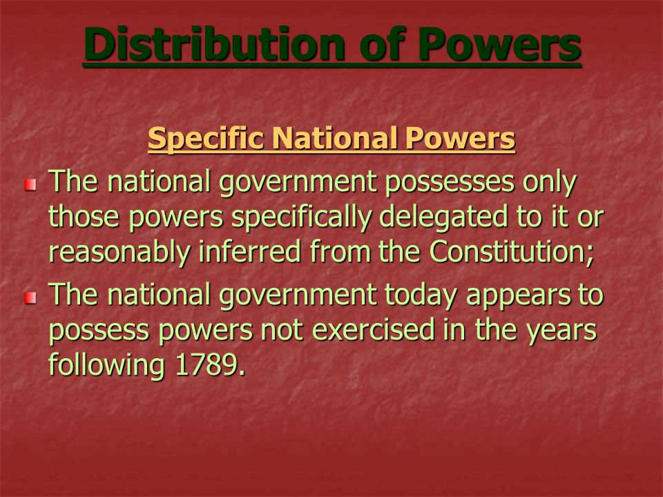 Distribution of Powers Specific National Powers The national government possesses only those powers specifically delegated to it or reasonably inferred from the Constitution; The national government today appears to possess powers not exercised in the years following 1789.