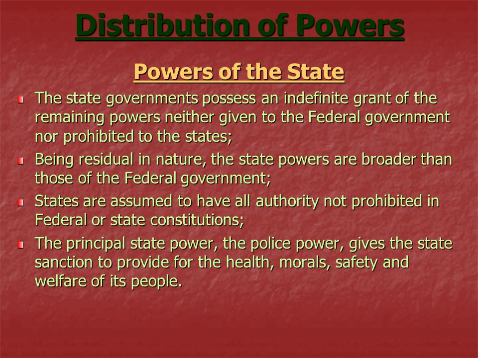 Distribution of Powers Powers of the State The state governments possess an indefinite grant of the remaining powers neither given to the Federal government nor prohibited to the states; Being residual in nature, the state powers are broader than those of the Federal government; States are assumed to have all authority not prohibited in Federal or state constitutions; The principal state power, the police power, gives the state sanction to provide for the health, morals, safety and welfare of its people.