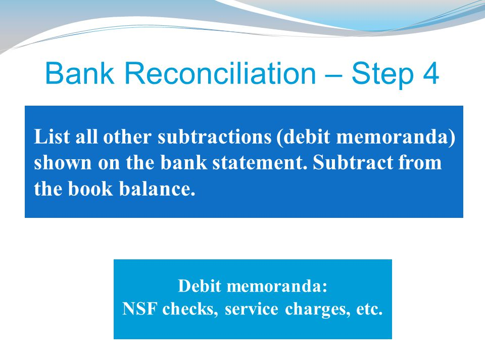 List all other subtractions (debit memoranda) shown on the bank statement. Subtract from the book balance. Bank Reconciliation – Step 4 Debit memorand