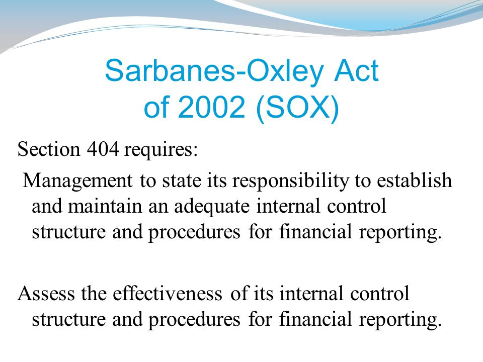Sarbanes-Oxley Act of 2002 (SOX) Section 404 requires: Management to state its responsibility to establish and maintain an adequate internal control structure and procedures for financial reporting.