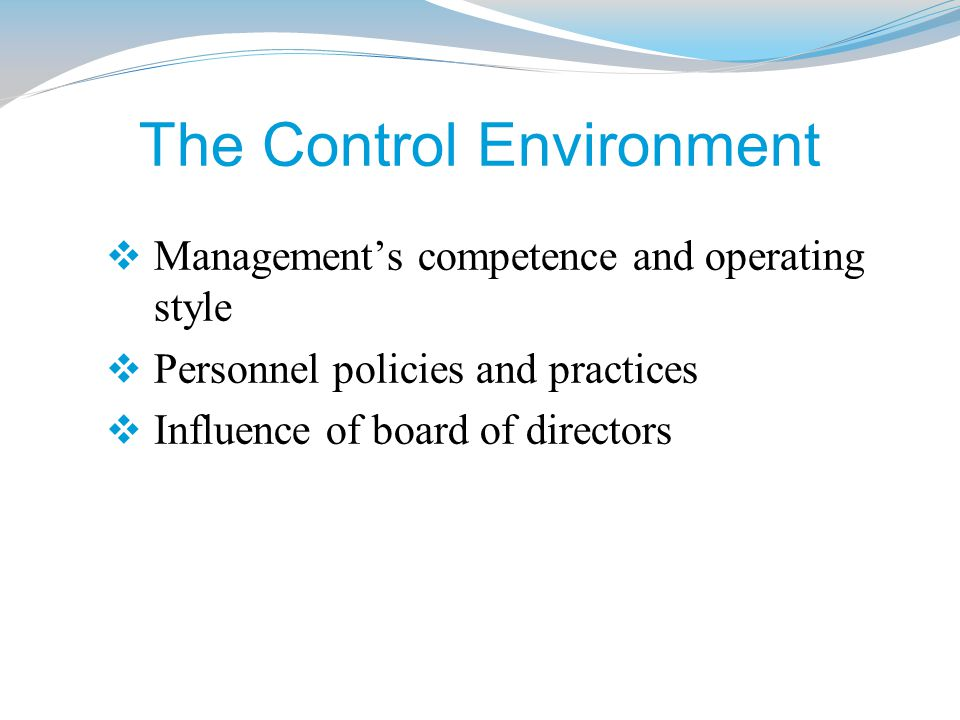 The Control Environment  Management's competence and operating style  Personnel policies and practices  Influence of board of directors