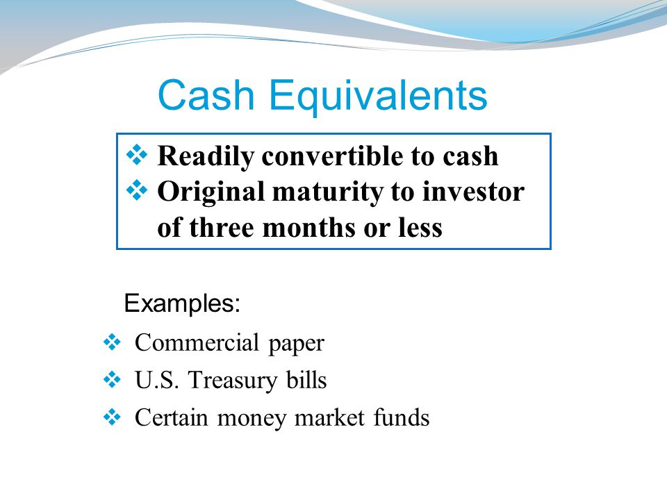 Cash Equivalents  Commercial paper  U.S. Treasury bills  Certain money market funds  Readily convertible to cash  Original maturity to investor o