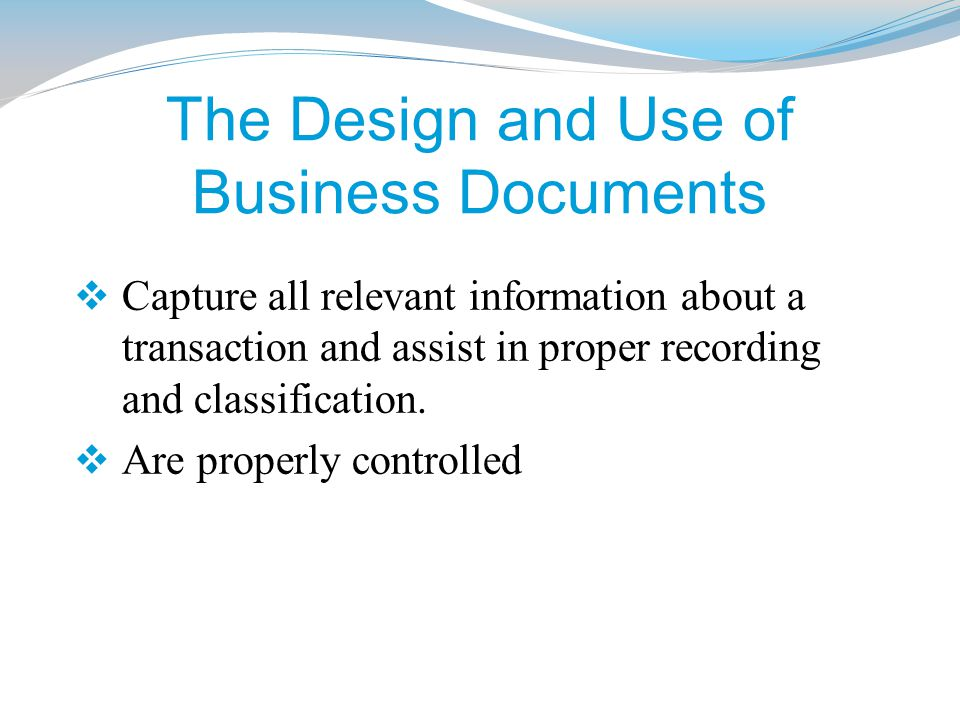 The Design and Use of Business Documents  Capture all relevant information about a transaction and assist in proper recording and classification.