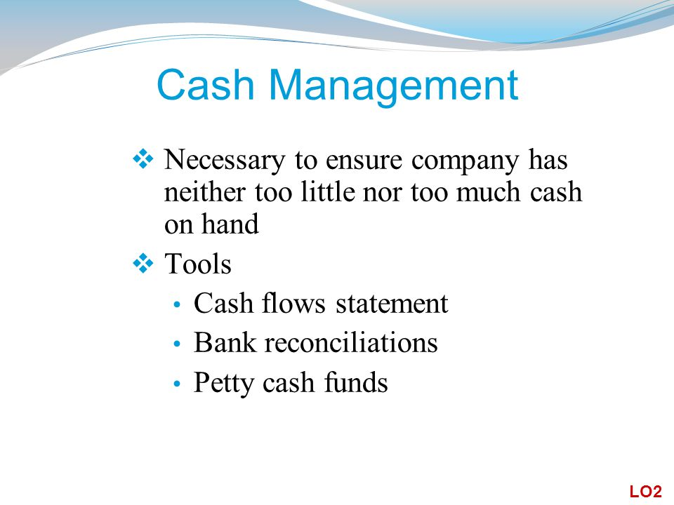Cash Management  Necessary to ensure company has neither too little nor too much cash on hand  Tools Cash flows statement Bank reconciliations Petty cash funds LO2