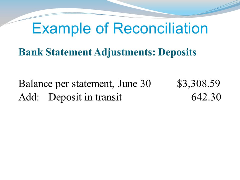 Example of Reconciliation Balance per statement, June 30 $3,308.59 Add: Deposit in transit 642.30 Bank Statement Adjustments: Deposits