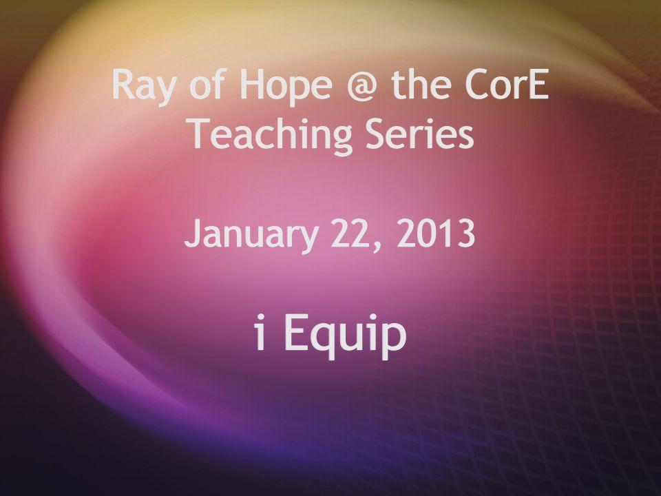 Ray of Hope @ the CorE Teaching Series January 22, 2013 i Equip