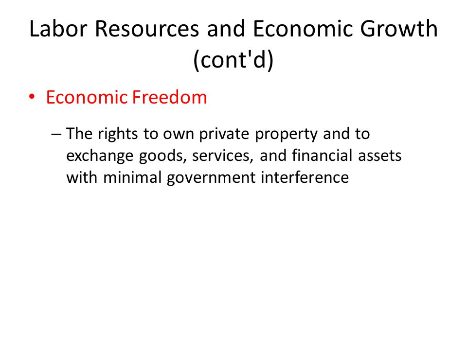 Labor Resources and Economic Growth (cont d) Economic Freedom – The rights to own private property and to exchange goods, services, and financial assets with minimal government interference