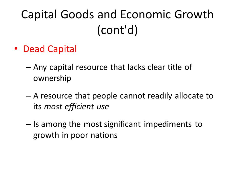 Capital Goods and Economic Growth (cont d) Dead Capital – Any capital resource that lacks clear title of ownership – A resource that people cannot readily allocate to its most efficient use – Is among the most significant impediments to growth in poor nations