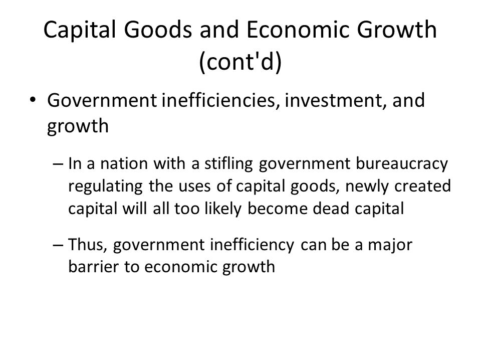 Capital Goods and Economic Growth (cont d) Government inefficiencies, investment, and growth – In a nation with a stifling government bureaucracy regulating the uses of capital goods, newly created capital will all too likely become dead capital – Thus, government inefficiency can be a major barrier to economic growth
