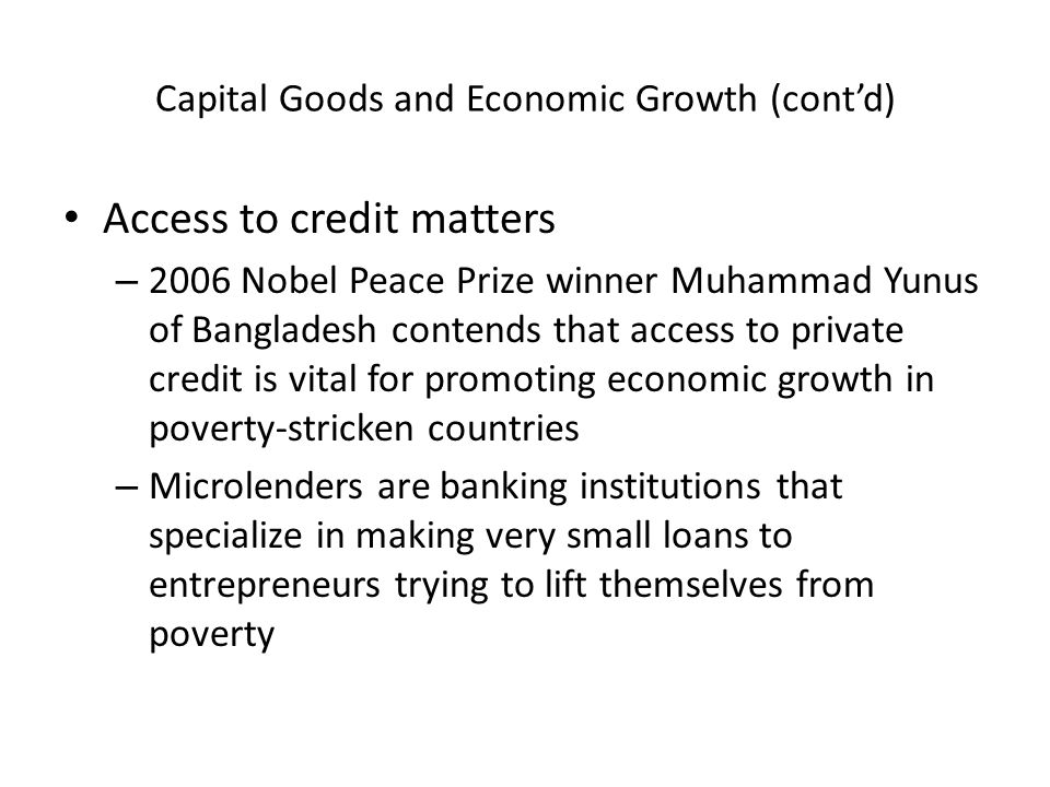 Capital Goods and Economic Growth (cont'd) Access to credit matters – 2006 Nobel Peace Prize winner Muhammad Yunus of Bangladesh contends that access to private credit is vital for promoting economic growth in poverty-stricken countries – Microlenders are banking institutions that specialize in making very small loans to entrepreneurs trying to lift themselves from poverty