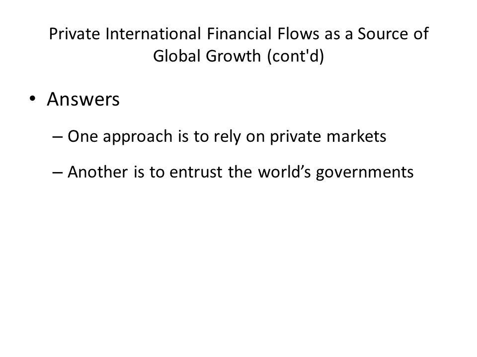 Private International Financial Flows as a Source of Global Growth (cont d) Answers – One approach is to rely on private markets – Another is to entrust the world's governments