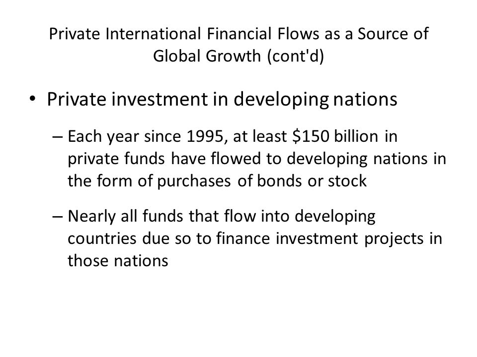 Private International Financial Flows as a Source of Global Growth (cont d) Private investment in developing nations – Each year since 1995, at least $150 billion in private funds have flowed to developing nations in the form of purchases of bonds or stock – Nearly all funds that flow into developing countries due so to finance investment projects in those nations