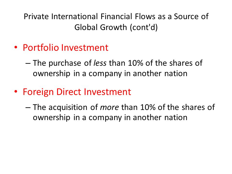 Private International Financial Flows as a Source of Global Growth (cont d) Portfolio Investment – The purchase of less than 10% of the shares of ownership in a company in another nation Foreign Direct Investment – The acquisition of more than 10% of the shares of ownership in a company in another nation