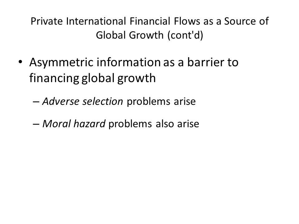 Private International Financial Flows as a Source of Global Growth (cont d) Asymmetric information as a barrier to financing global growth – Adverse selection problems arise – Moral hazard problems also arise