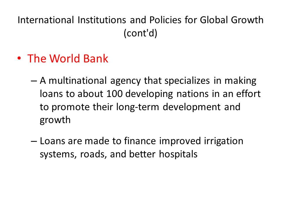 International Institutions and Policies for Global Growth (cont d) The World Bank – A multinational agency that specializes in making loans to about 100 developing nations in an effort to promote their long-term development and growth – Loans are made to finance improved irrigation systems, roads, and better hospitals