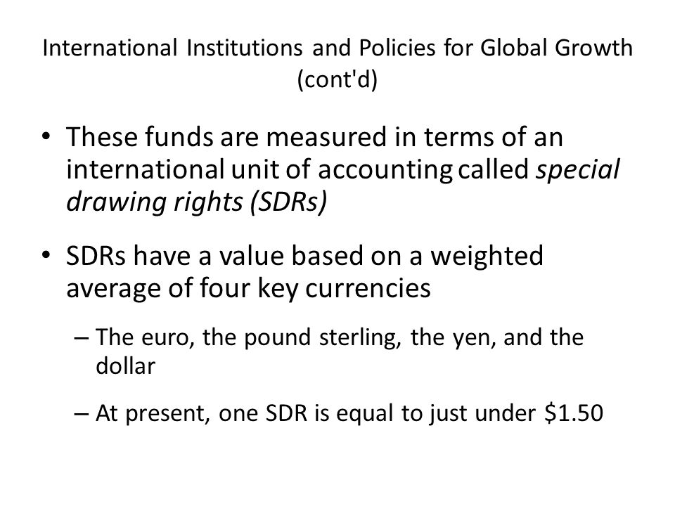 International Institutions and Policies for Global Growth (cont d) These funds are measured in terms of an international unit of accounting called special drawing rights (SDRs) SDRs have a value based on a weighted average of four key currencies – The euro, the pound sterling, the yen, and the dollar – At present, one SDR is equal to just under $1.50