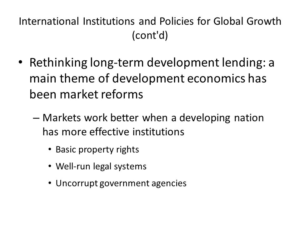 International Institutions and Policies for Global Growth (cont d) Rethinking long-term development lending: a main theme of development economics has been market reforms – Markets work better when a developing nation has more effective institutions Basic property rights Well-run legal systems Uncorrupt government agencies