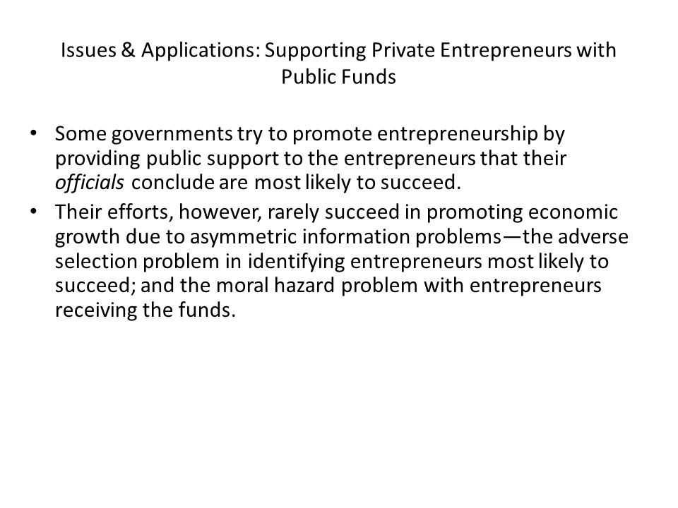 Issues & Applications: Supporting Private Entrepreneurs with Public Funds Some governments try to promote entrepreneurship by providing public support to the entrepreneurs that their officials conclude are most likely to succeed.