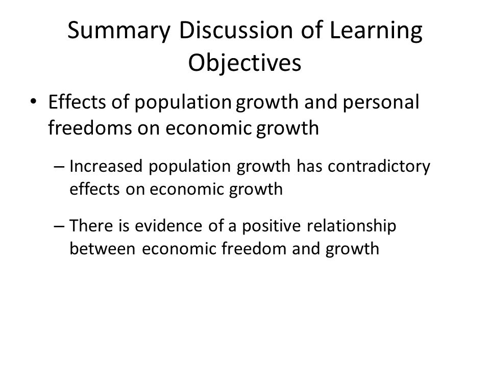 Summary Discussion of Learning Objectives Effects of population growth and personal freedoms on economic growth – Increased population growth has contradictory effects on economic growth – There is evidence of a positive relationship between economic freedom and growth