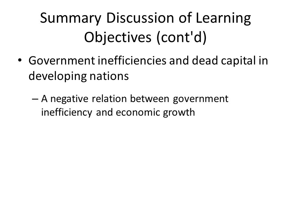 Summary Discussion of Learning Objectives (cont d) Government inefficiencies and dead capital in developing nations – A negative relation between government inefficiency and economic growth