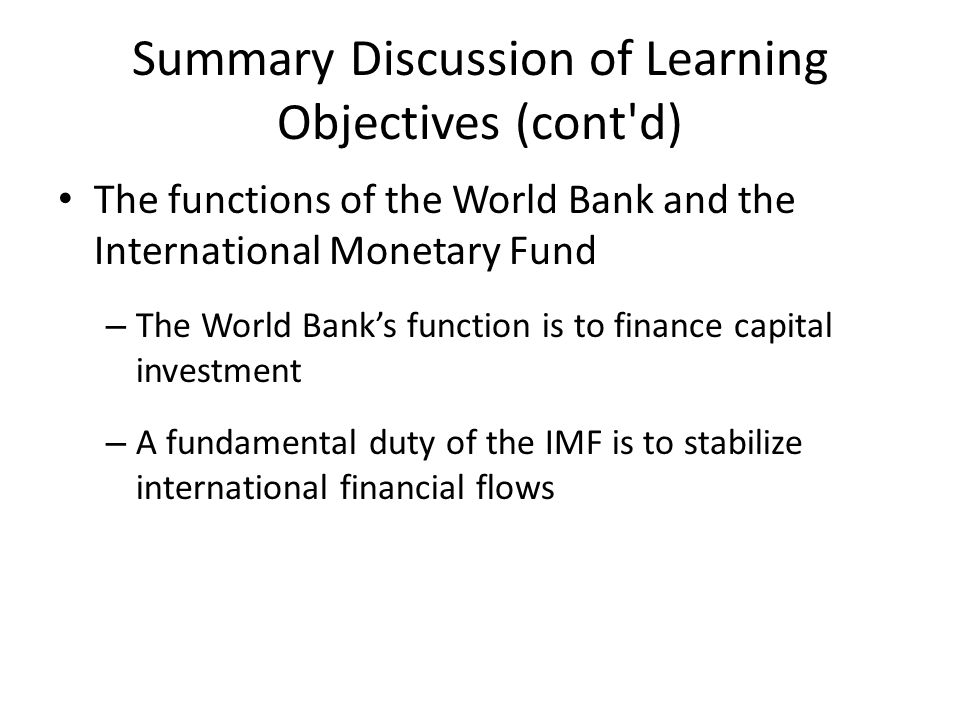 Summary Discussion of Learning Objectives (cont d) The functions of the World Bank and the International Monetary Fund – The World Bank's function is to finance capital investment – A fundamental duty of the IMF is to stabilize international financial flows
